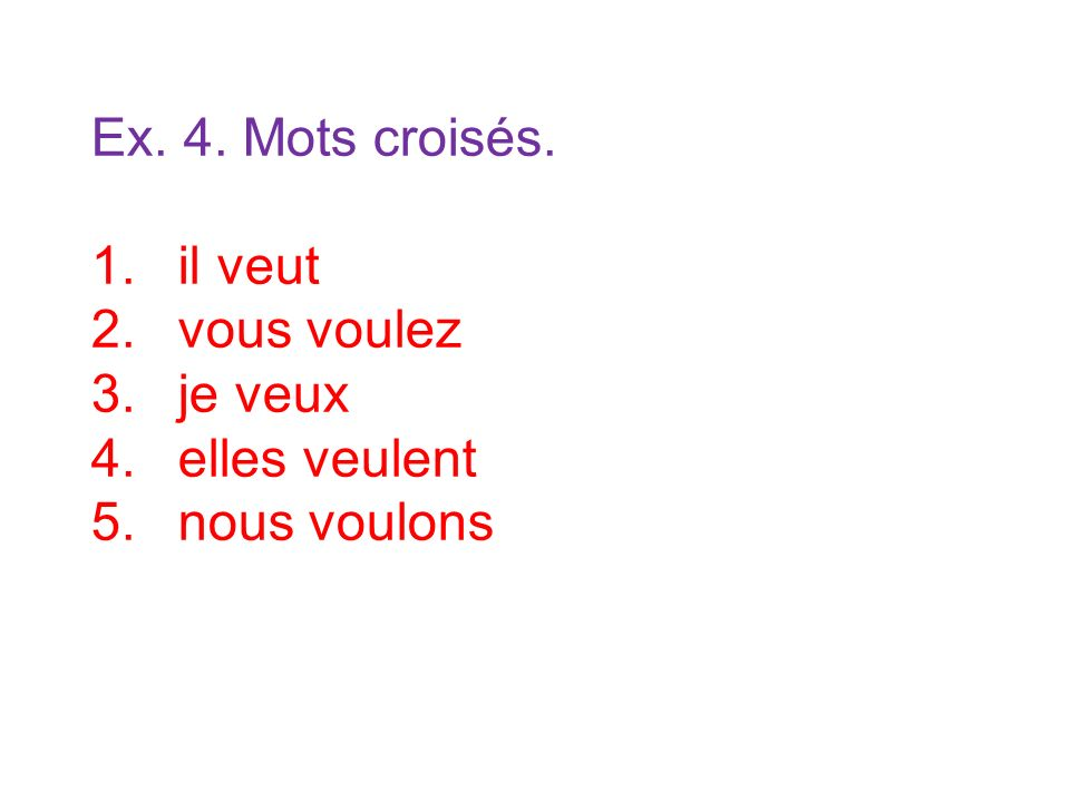 Ex. 4. Mots croisés. 1.il veut 2.vous voulez 3.je veux 4.elles veulent 5.nous voulons