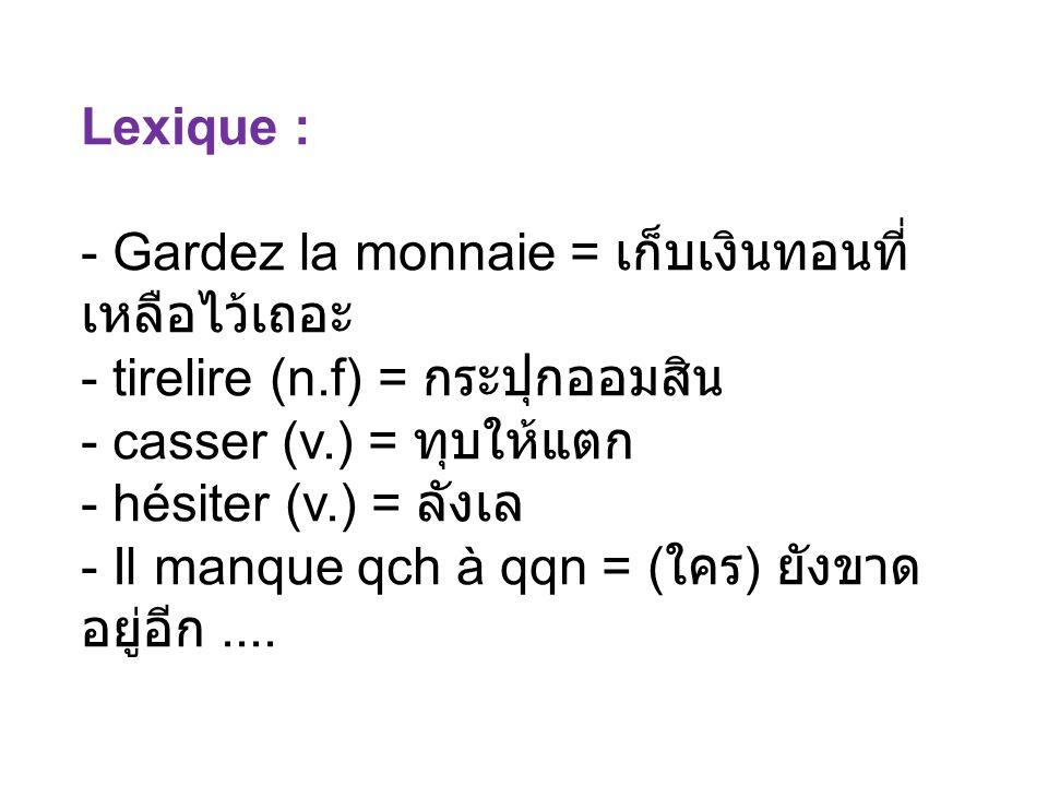 Lexique : - Gardez la monnaie = - tirelire (n.f) = - casser (v.) = - hésiter (v.) = - Il manque qch à qqn = ( )....