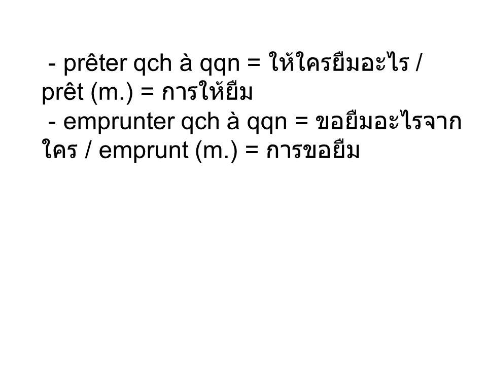 - prêter qch à qqn = / prêt (m.) = - emprunter qch à qqn = / emprunt (m.) =