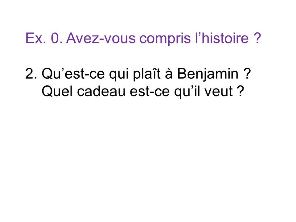 Ex. 0. Avez-vous compris lhistoire ? 2. Quest-ce qui plaît à Benjamin ? Quel cadeau est-ce quil veut ?
