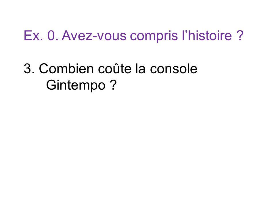 Ex. 0. Avez-vous compris lhistoire ? 3. Combien coûte la console Gintempo ?