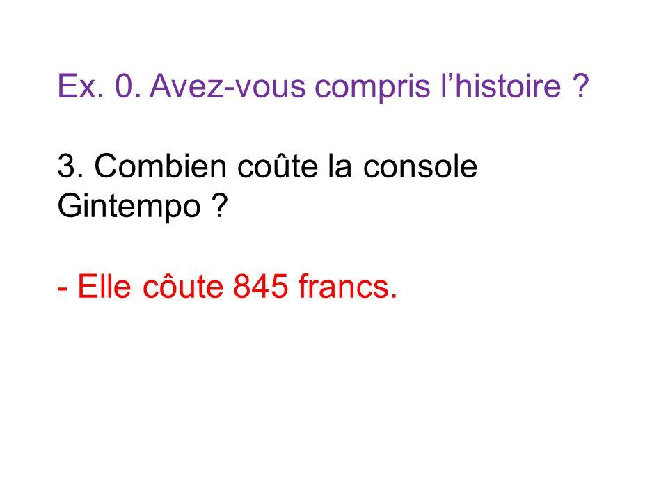 Ex. 0. Avez-vous compris lhistoire ? 3. Combien coûte la console Gintempo ? - Elle côute 845 francs.