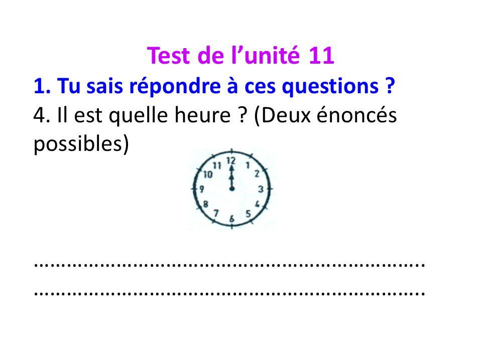 Test de lunité 11 1. Tu sais répondre à ces questions ? 4. Il est quelle heure ? (Deux énoncés possibles) ……………………………………………………………..