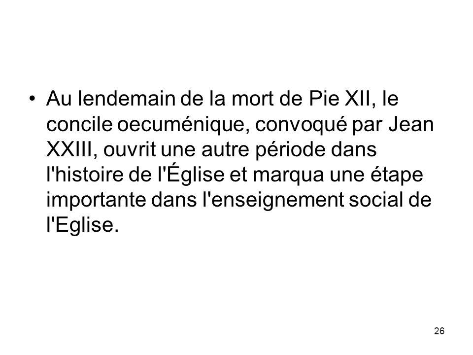 26 Au lendemain de la mort de Pie XII, le concile oecuménique, convoqué par Jean XXIII, ouvrit une autre période dans l'histoire de l'Église et marqua