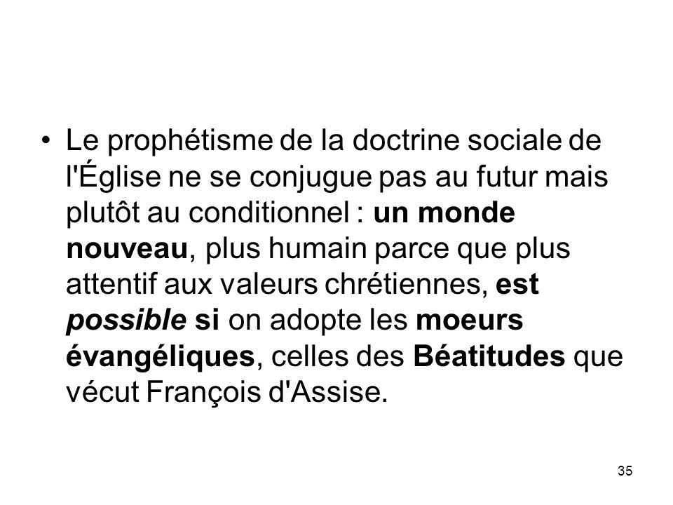 35 Le prophétisme de la doctrine sociale de l'Église ne se conjugue pas au futur mais plutôt au conditionnel : un monde nouveau, plus humain parce que