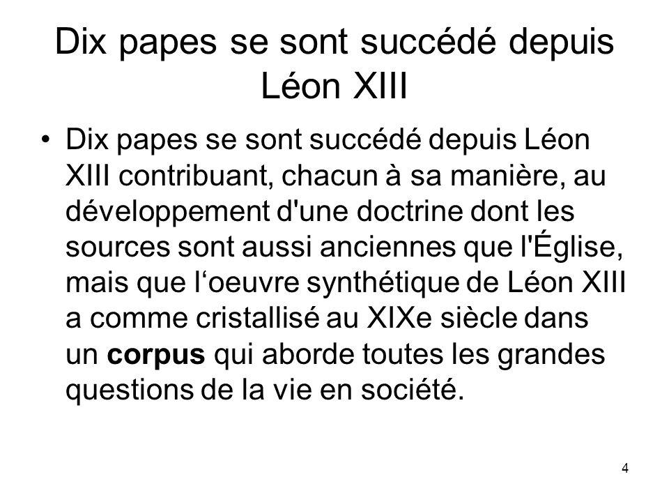 4 Dix papes se sont succédé depuis Léon XIII Dix papes se sont succédé depuis Léon XIII contribuant, chacun à sa manière, au développement d'une doctr