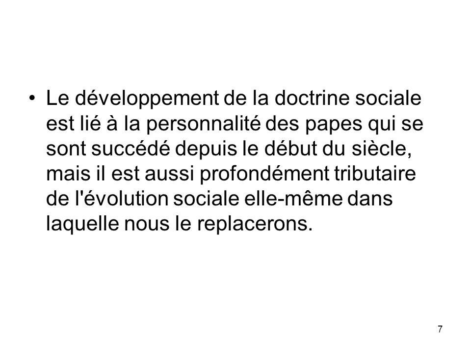 7 Le développement de la doctrine sociale est lié à la personnalité des papes qui se sont succédé depuis le début du siècle, mais il est aussi profond