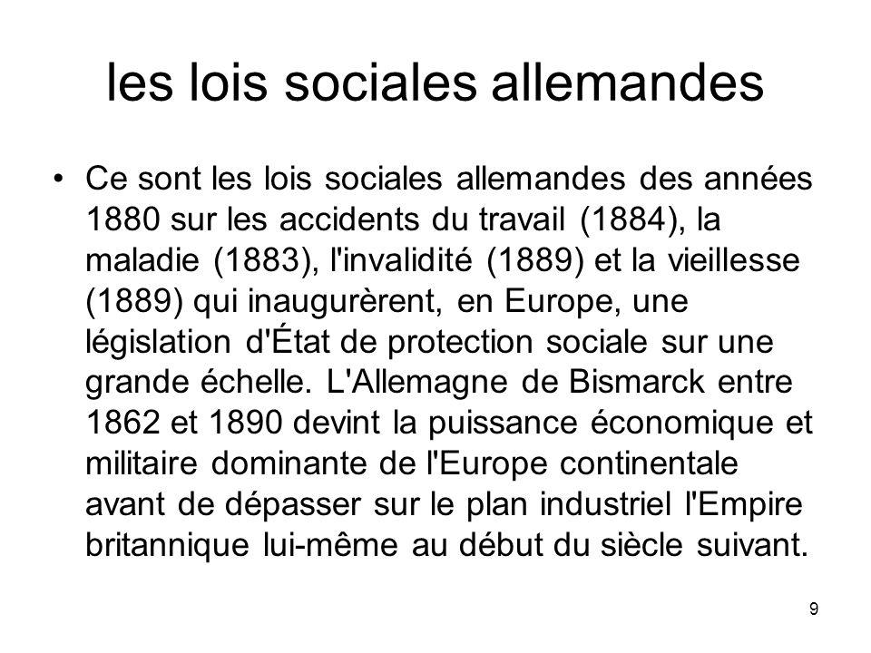 9 les lois sociales allemandes Ce sont les lois sociales allemandes des années 1880 sur les accidents du travail (1884), la maladie (1883), l'invalidi