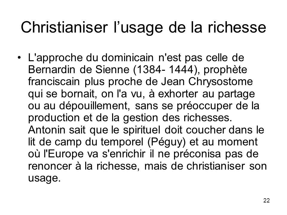 22 Christianiser lusage de la richesse L'approche du dominicain n'est pas celle de Bernardin de Sienne (1384- 1444), prophète franciscain plus proche