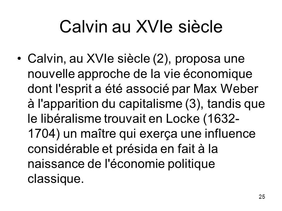 25 Calvin au XVIe siècle Calvin, au XVIe siècle (2), proposa une nouvelle approche de la vie économique dont l'esprit a été associé par Max Weber à l'