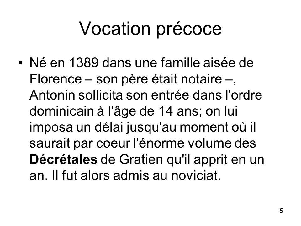 5 Vocation précoce Né en 1389 dans une famille aisée de Florence – son père était notaire –, Antonin sollicita son entrée dans l'ordre dominicain à l'