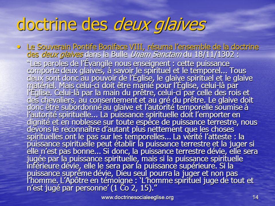 www.doctrinesocialeeglise.org14 doctrine des deux glaives Le Souverain Pontife Boniface VIII, résuma lensemble de la doctrine des deux glaives dans la