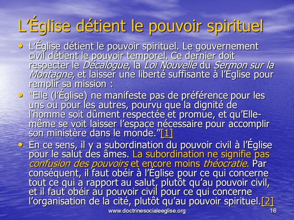 www.doctrinesocialeeglise.org16 LÉglise détient le pouvoir spirituel LÉglise détient le pouvoir spirituel. Le gouvernement civil détient le pouvoir te