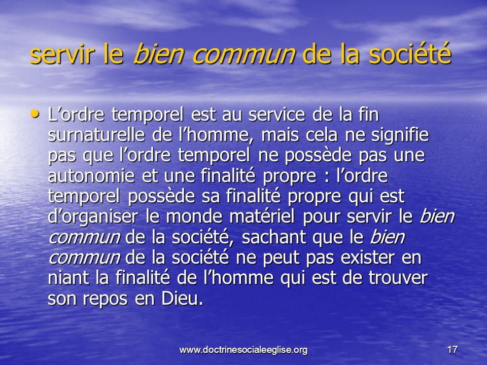 www.doctrinesocialeeglise.org17 servir le bien commun de la société Lordre temporel est au service de la fin surnaturelle de lhomme, mais cela ne sign