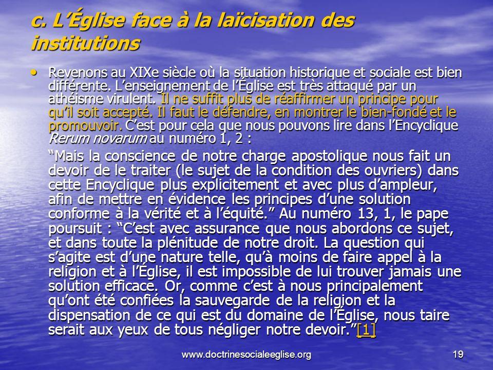 www.doctrinesocialeeglise.org19 c. LÉglise face à la laïcisation des institutions Revenons au XIXe siècle où la situation historique et sociale est bi