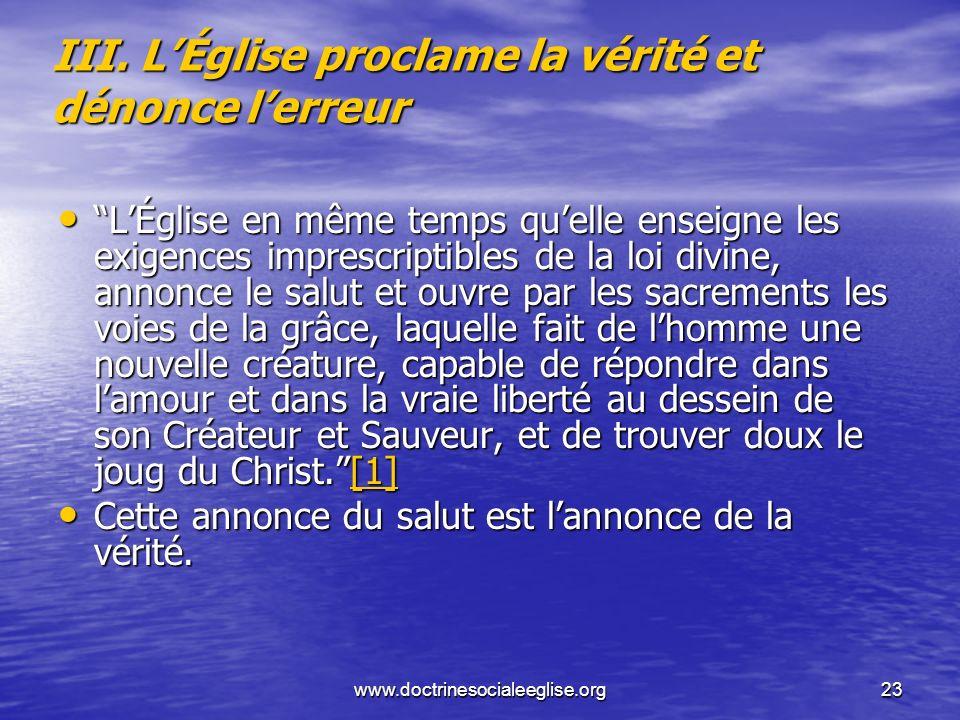 www.doctrinesocialeeglise.org23 III. LÉglise proclame la vérité et dénonce lerreur LÉglise en même temps quelle enseigne les exigences imprescriptible