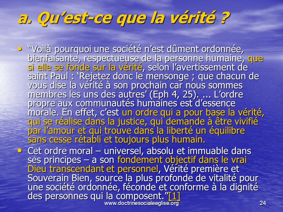 www.doctrinesocialeeglise.org24 a. Quest-ce que la vérité ? Voilà pourquoi une société nest dûment ordonnée, bienfaisante, respectueuse de la personne