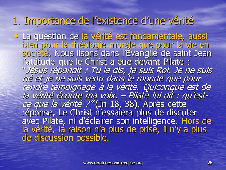 www.doctrinesocialeeglise.org25 1. Importance de lexistence dune vérité La question de la vérité est fondamentale, aussi bien pour la théologie morale