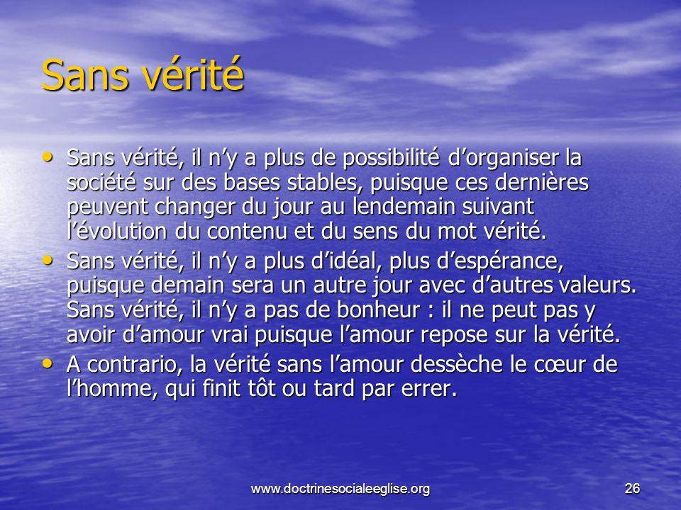 www.doctrinesocialeeglise.org26 Sans vérité Sans vérité, il ny a plus de possibilité dorganiser la société sur des bases stables, puisque ces dernière