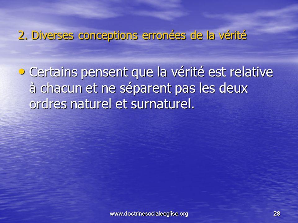 www.doctrinesocialeeglise.org28 2. Diverses conceptions erronées de la vérité Certains pensent que la vérité est relative à chacun et ne séparent pas