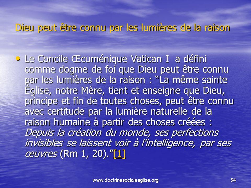 www.doctrinesocialeeglise.org34 Dieu peut être connu par les lumières de la raison Le Concile Œcuménique Vatican I a défini comme dogme de foi que Die