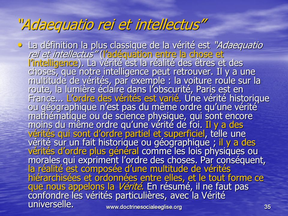 www.doctrinesocialeeglise.org35 Adaequatio rei et intellectus La définition la plus classique de la vérité est Adaequatio rei et intellectus (ladéquat