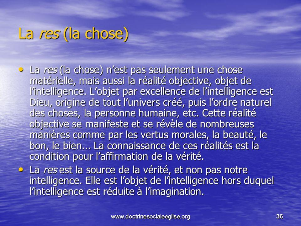 www.doctrinesocialeeglise.org36 La res (la chose) La res (la chose) nest pas seulement une chose matérielle, mais aussi la réalité objective, objet de