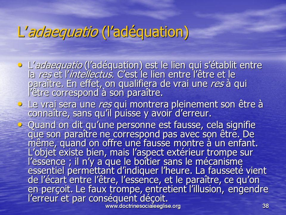 www.doctrinesocialeeglise.org38 Ladaequatio (ladéquation) Ladaequatio (ladéquation) est le lien qui sétablit entre la res et lintellectus. Cest le lie