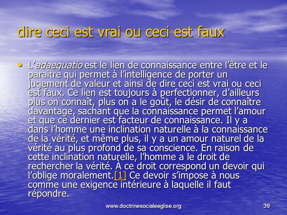 www.doctrinesocialeeglise.org39 dire ceci est vrai ou ceci est faux Ladaequatio est le lien de connaissance entre lêtre et le paraître qui permet à li