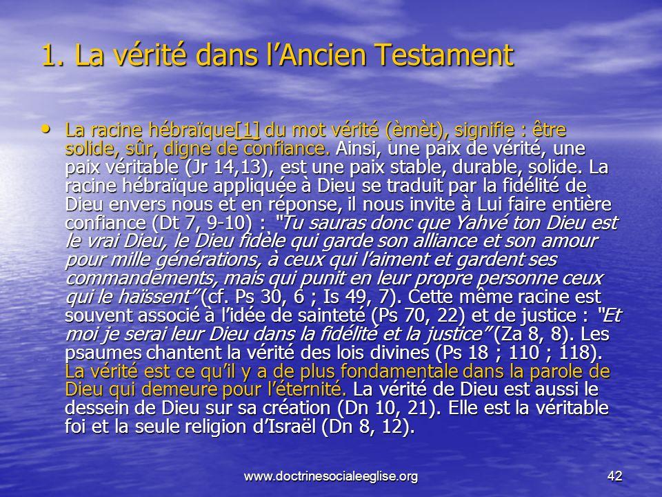 www.doctrinesocialeeglise.org42 1. La vérité dans lAncien Testament La racine hébraïque[1] du mot vérité (èmèt), signifie : être solide, sûr, digne de