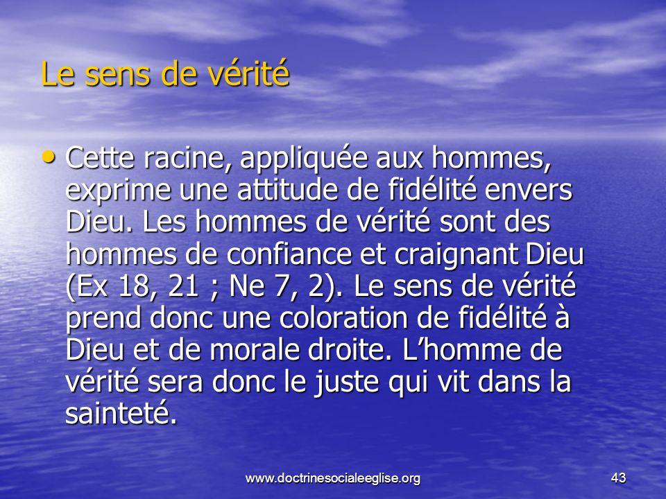 www.doctrinesocialeeglise.org43 Le sens de vérité Cette racine, appliquée aux hommes, exprime une attitude de fidélité envers Dieu. Les hommes de véri