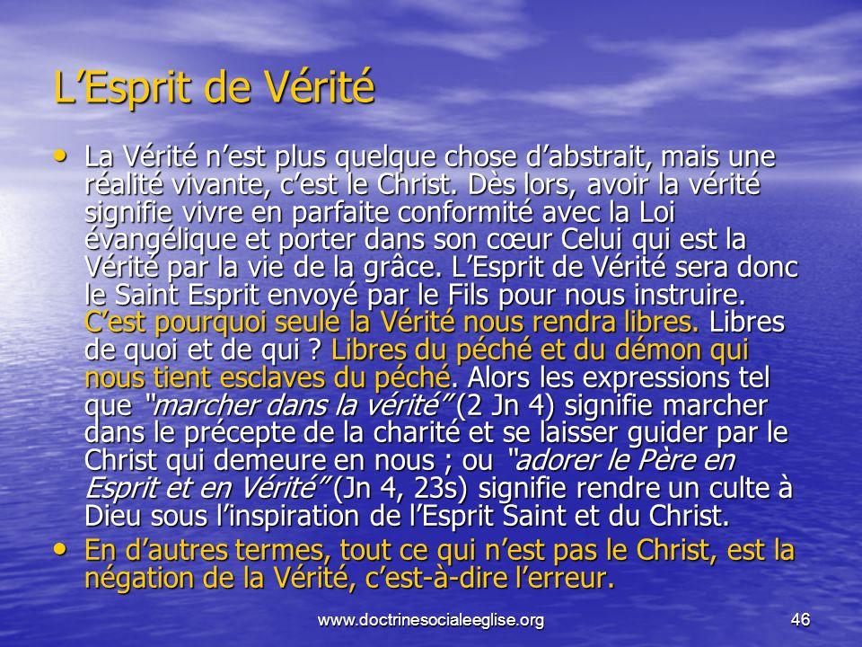 www.doctrinesocialeeglise.org46 LEsprit de Vérité La Vérité nest plus quelque chose dabstrait, mais une réalité vivante, cest le Christ. Dès lors, avo