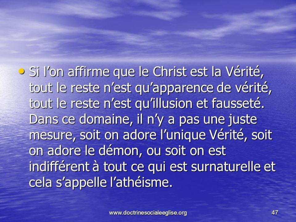 www.doctrinesocialeeglise.org47 Si lon affirme que le Christ est la Vérité, tout le reste nest quapparence de vérité, tout le reste nest quillusion et