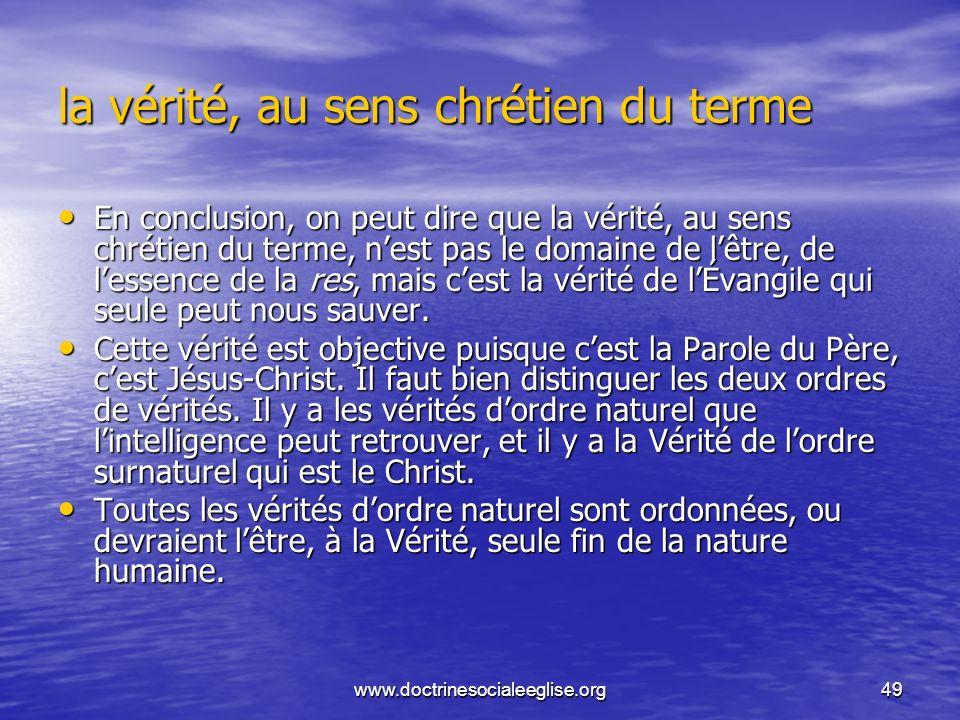 www.doctrinesocialeeglise.org49 la vérité, au sens chrétien du terme En conclusion, on peut dire que la vérité, au sens chrétien du terme, nest pas le
