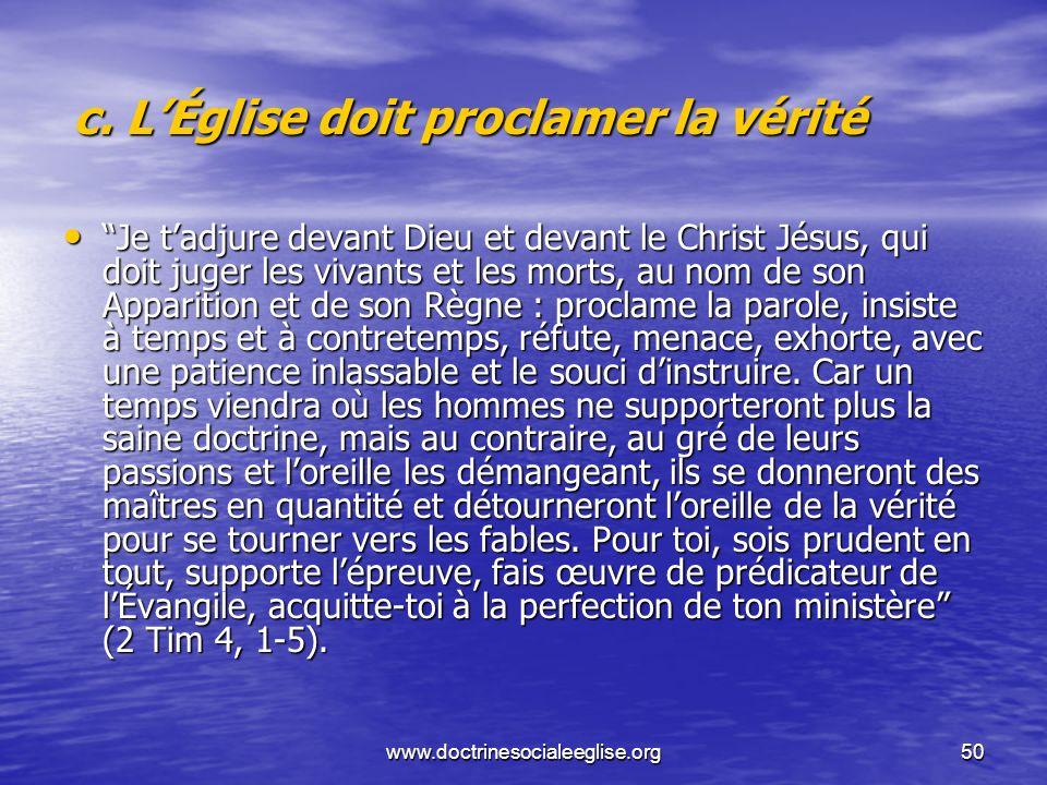 www.doctrinesocialeeglise.org50 c. LÉglise doit proclamer la vérité Je tadjure devant Dieu et devant le Christ Jésus, qui doit juger les vivants et le