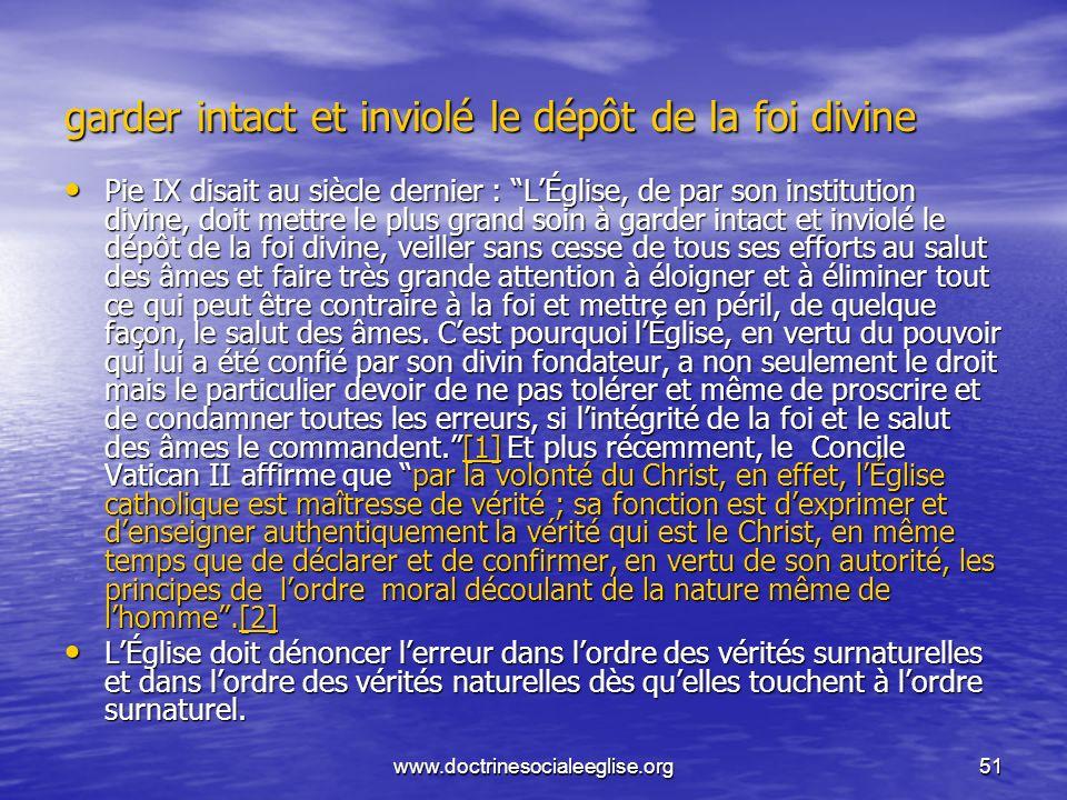 www.doctrinesocialeeglise.org51 garder intact et inviolé le dépôt de la foi divine Pie IX disait au siècle dernier : LÉglise, de par son institution d