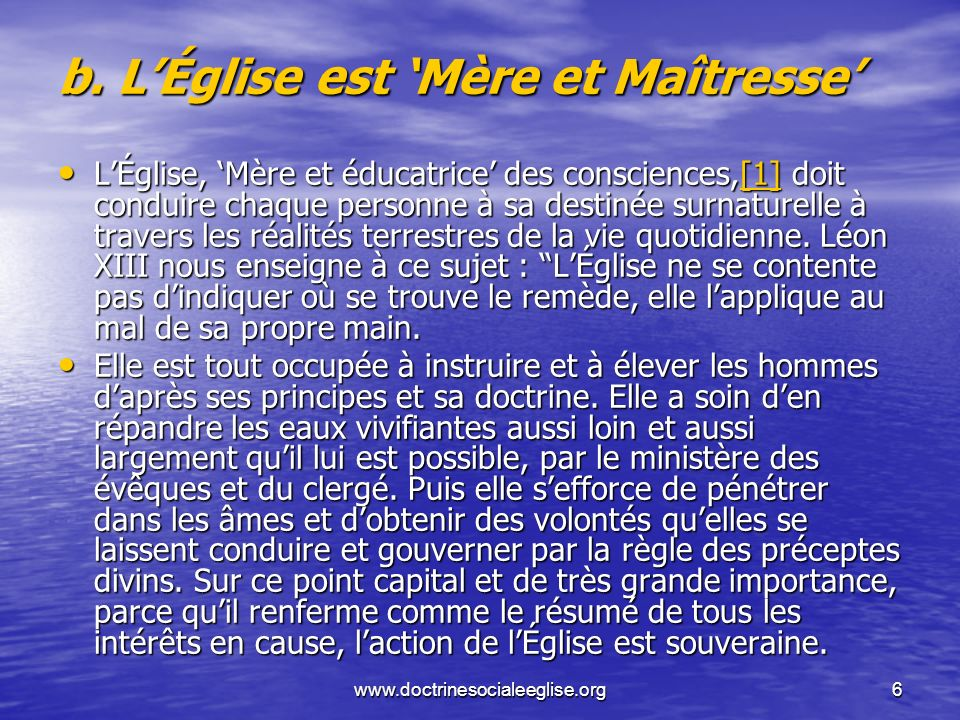 www.doctrinesocialeeglise.org6 b. LÉglise est Mère et Maîtresse LÉglise, Mère et éducatrice des consciences,[1] doit conduire chaque personne à sa des