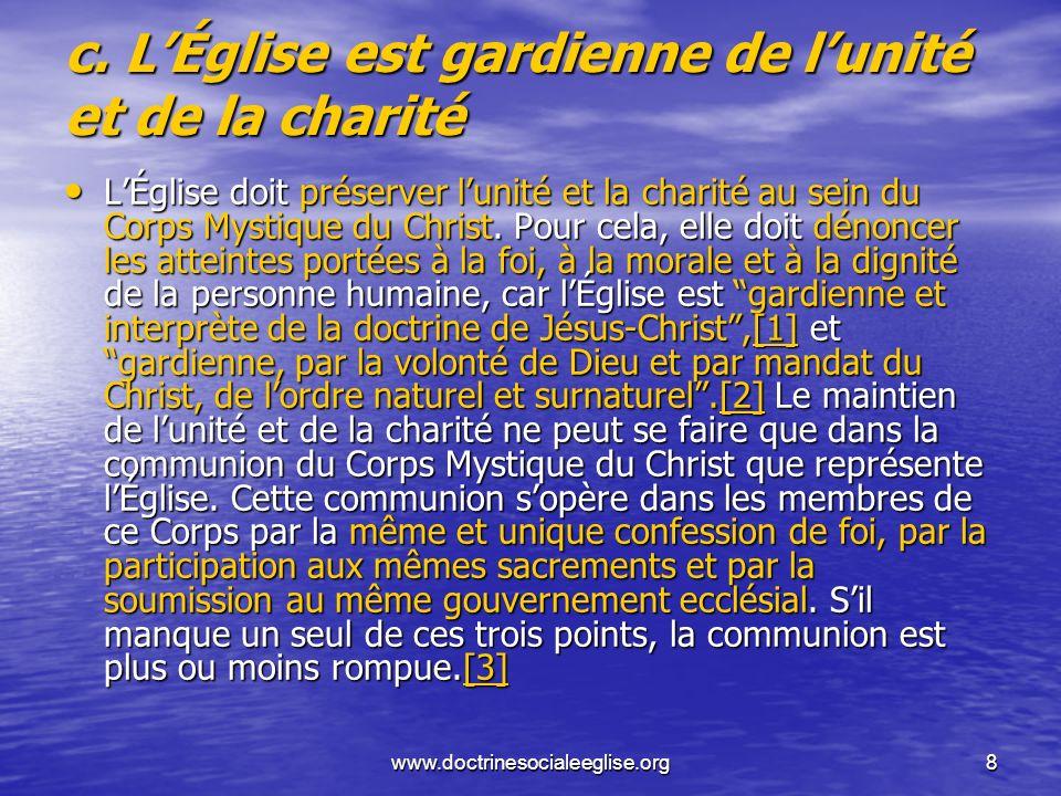 www.doctrinesocialeeglise.org8 c. LÉglise est gardienne de lunité et de la charité LÉglise doit préserver lunité et la charité au sein du Corps Mystiq