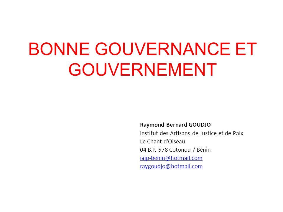 BONNE GOUVERNANCE ET GOUVERNEMENT Raymond Bernard GOUDJO Institut des Artisans de Justice et de Paix Le Chant dOiseau 04 B.P. 578 Cotonou / Bénin iajp