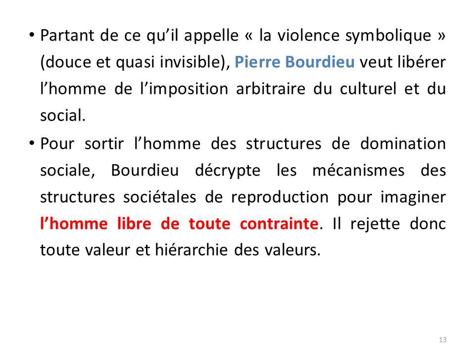 Partant de ce quil appelle « la violence symbolique » (douce et quasi invisible), Pierre Bourdieu veut libérer lhomme de limposition arbitraire du cul