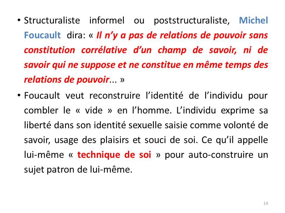 Structuraliste informel ou poststructuraliste, Michel Foucault dira: « Il ny a pas de relations de pouvoir sans constitution corrélative dun champ de