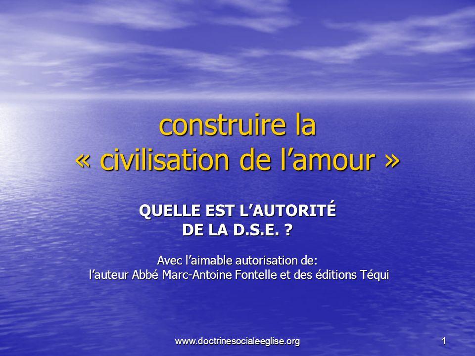 www.doctrinesocialeeglise.org1 construire la « civilisation de lamour » QUELLE EST LAUTORITÉ DE LA D.S.E. ? Avec laimable autorisation de: lauteur Abb