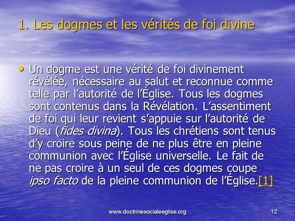 www.doctrinesocialeeglise.org12 1. Les dogmes et les vérités de foi divine Un dogme est une vérité de foi divinement révélée, nécessaire au salut et r