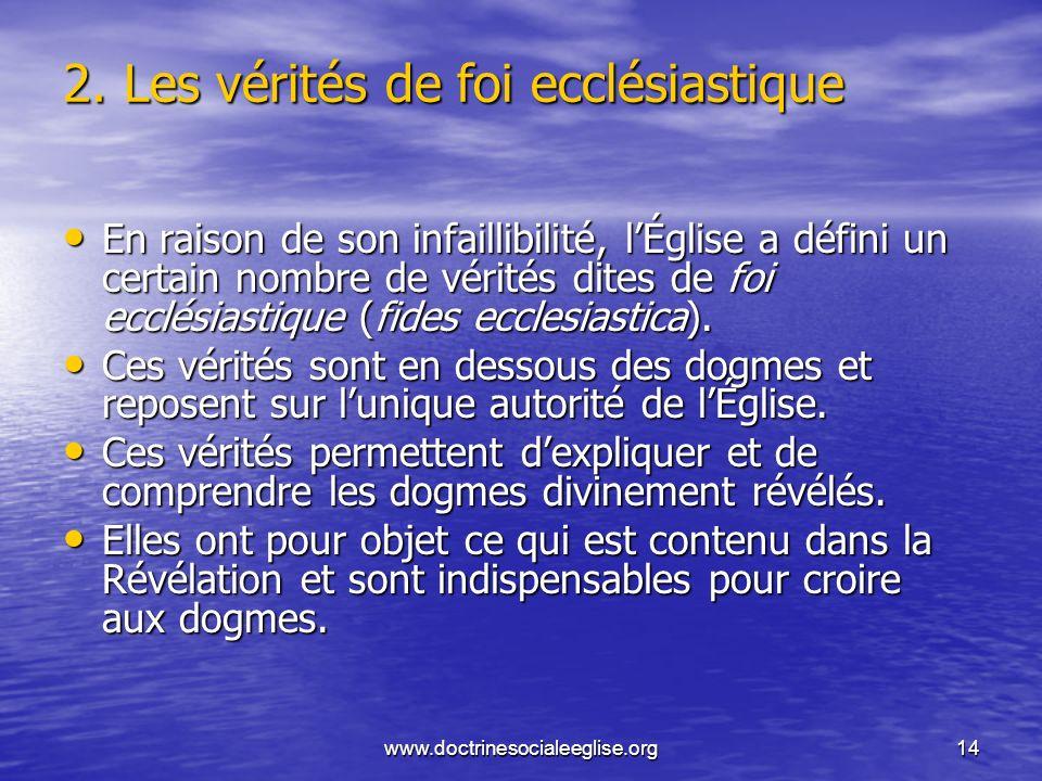www.doctrinesocialeeglise.org14 2. Les vérités de foi ecclésiastique En raison de son infaillibilité, lÉglise a défini un certain nombre de vérités di