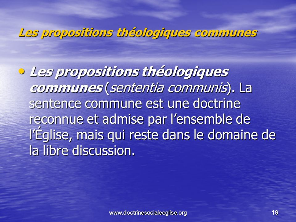 www.doctrinesocialeeglise.org19 Les propositions théologiques communes Les propositions théologiques communes (sententia communis). La sentence commun