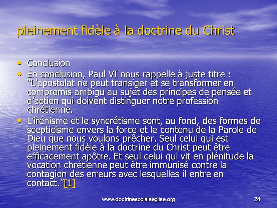 www.doctrinesocialeeglise.org24 pleinement fidèle à la doctrine du Christ Conclusion Conclusion En conclusion, Paul VI nous rappelle à juste titre : L
