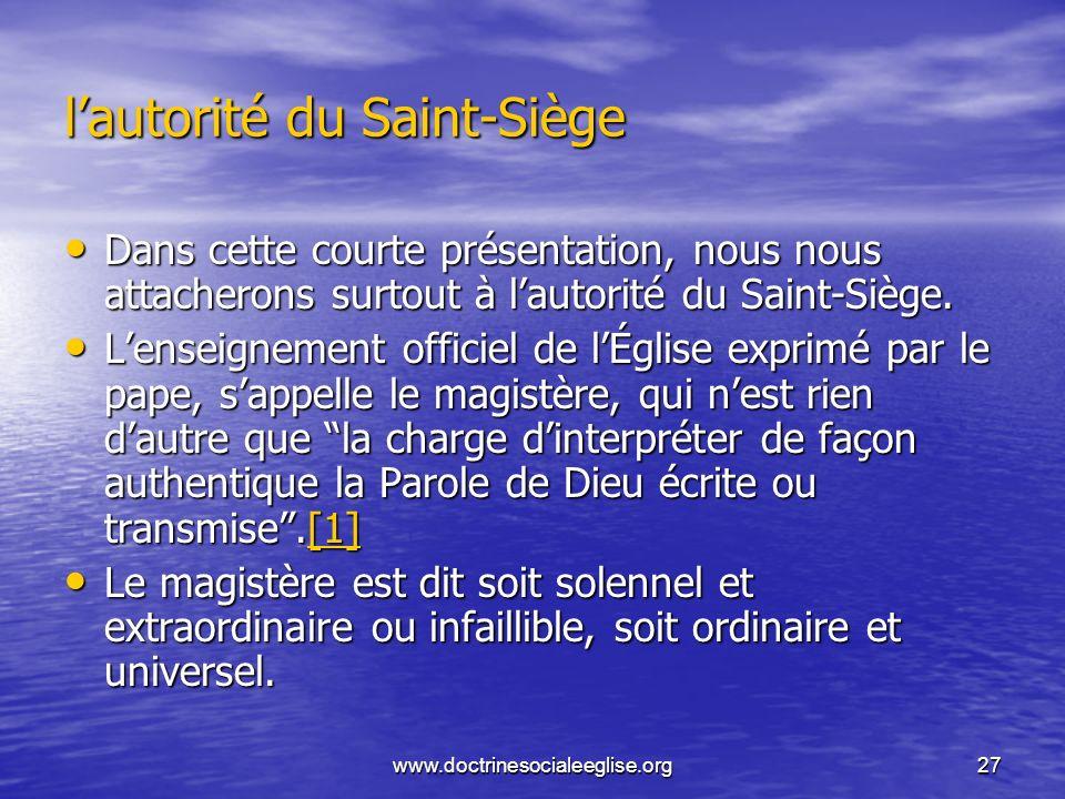 www.doctrinesocialeeglise.org27 lautorité du Saint-Siège Dans cette courte présentation, nous nous attacherons surtout à lautorité du Saint-Siège. Dan