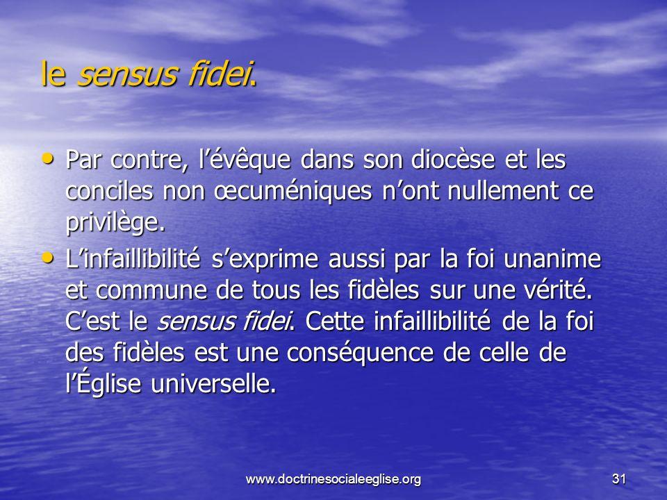 www.doctrinesocialeeglise.org31 le sensus fidei. Par contre, lévêque dans son diocèse et les conciles non œcuméniques nont nullement ce privilège. Par