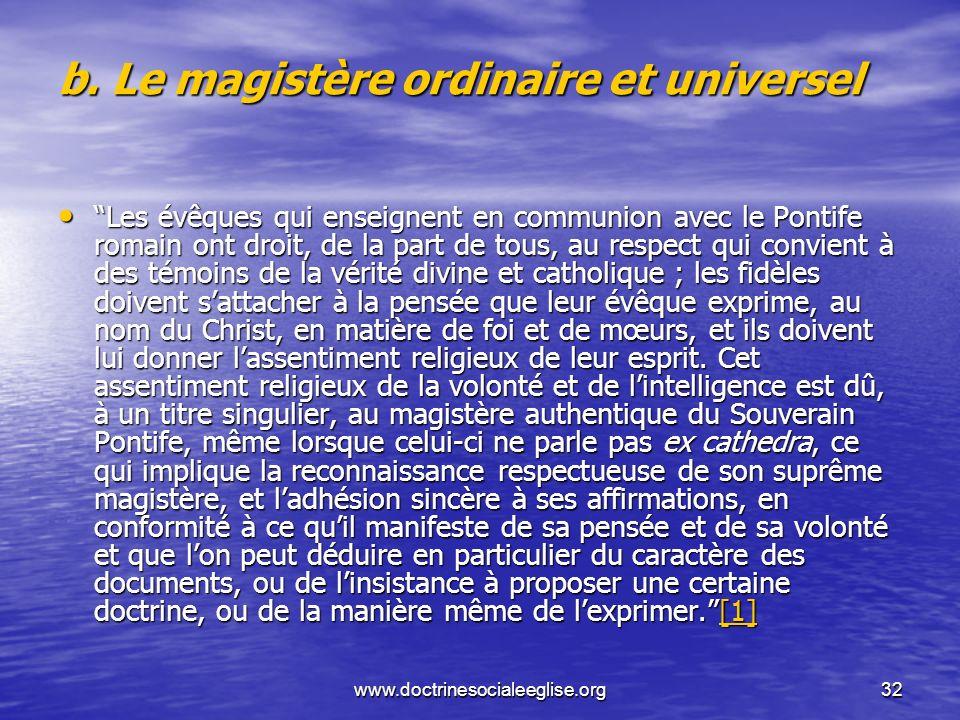 www.doctrinesocialeeglise.org32 b. Le magistère ordinaire et universel Les évêques qui enseignent en communion avec le Pontife romain ont droit, de la