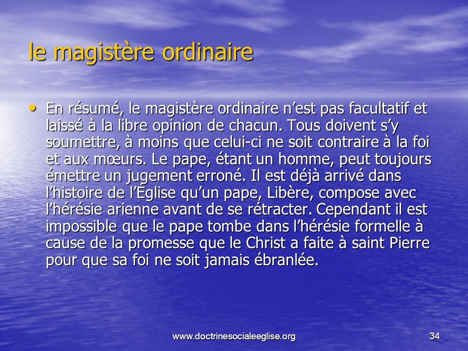 www.doctrinesocialeeglise.org34 le magistère ordinaire En résumé, le magistère ordinaire nest pas facultatif et laissé à la libre opinion de chacun. T